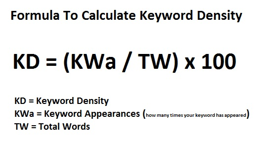 Formula to Calculate Keyword Density:  KD = (KWa / TW) X 100  KD = Keyword Density KWa = Keyword Appearances (how many times your keyword has appeared) TW = Total Words